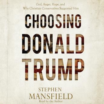 Choosing Donald Trump: God, Anger, Hope, and Why Christian Conservatives Supported Him