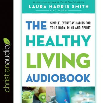 Healthy Living Audiobook: Simple, Everyday Habits for Your Body, Mind and Spirit, Laura Harris Smith C.N.C. B.S.O.M.