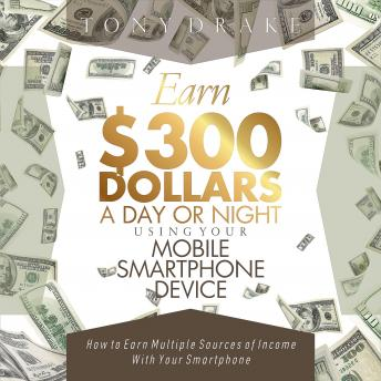 EARN $300 DOLLARS A DAY OR NIGHT USING YOUR MOBILE SMARTPHONE DEVICE, Tony Drake