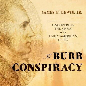 Burr Conspiracy: Uncovering the Story of an Early American Crisis, Jr. James E. Lewis