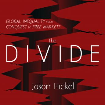 Divide: Global Inequality from Conquest to Free Markets, Jason Hickel