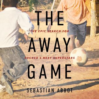 Download Away Game: The Epic Search for Soccer's Next Superstars by Sebastian Abbot