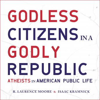 Download Godless Citizens in a Godly Republic: Atheists in American Public Life by R. Laurence Moore, Isaac Kramnick
