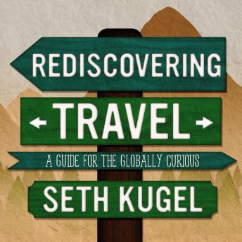 Download Rediscovering Travel: A Guide for the Globally Curious by Seth Kugel