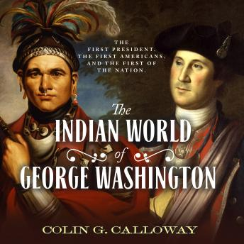 Download Indian World of George Washington: The First President, the First Americans, and the Birth of the Nation by Colin G. Calloway