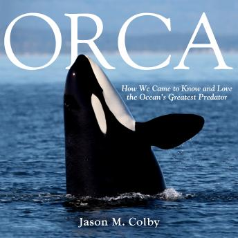 Download Orca: How We Came to Know and Love the Ocean's Greatest Predator by Jason M. Colby