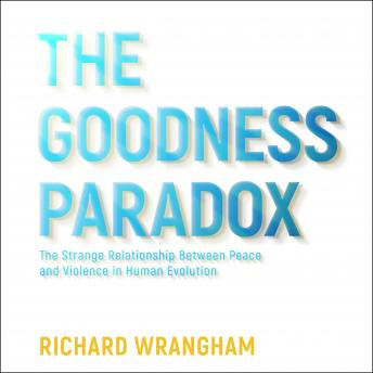 Download Goodness Paradox: The Strange Relationship Between Peace and Violence in Human Evolution by Richard Wrangham