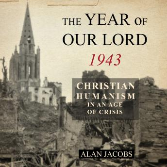 Year of Our Lord 1943: Christian Humanism in an Age of Crisis, Audio book by Alan Jacobs