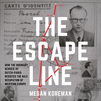 The Escape Line: How the Ordinary Heroes of Dutch-Paris Resisted the Nazi Occupation of Western Europe