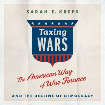 Taxing Wars: The American Way of War Finance and the Decline of Democracy