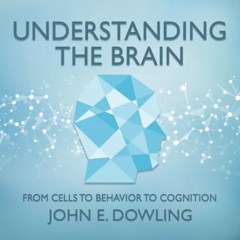 Understanding the Brain: From Cells to Behavior to Cognition, John E. Dowling