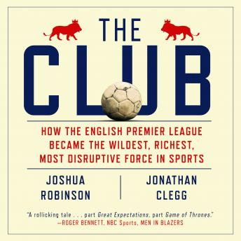 Download Club: How the English Premier League Became the Wildest, Richest, Most Disruptive Force in Sports by Jonathan Clegg, Joshua Robinson