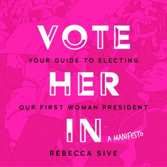 Download Vote Her In: Your Guide to Electing Our First Woman President by Rebecca Sive