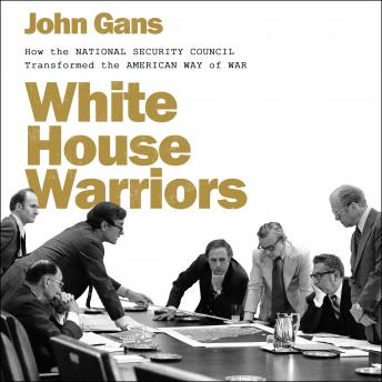 Download White House Warriors: How the National Security Council Transformed the American Way of War by John Gans