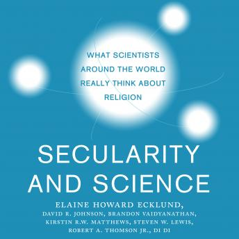 Secularity and Science: What Scientists Around the World Really Think About Religion, Di Di, Robert A. Thomson Jr., Steven W. Lewis, Kirstin R.W. Matthews, Brandon Vaidyanathan, Elaine Howard Ecklund, David R. Johnson
