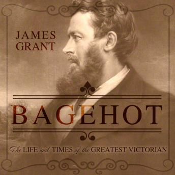 Download Bagehot: The Life and Times of the Greatest Victorian by James Grant