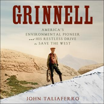 Download Grinnell: America's Environmental Pioneer and His Restless Drive to Save the West by John Taliaferro