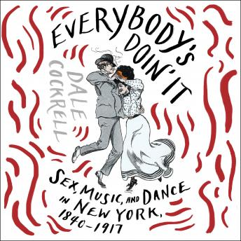 Everybody's Doin' It: Sex, Music, and Dance in New York, 1840-1917, Dale Cockrell