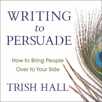 Writing to Persuade: How to Bring People Over to Your Side, Trish Hall