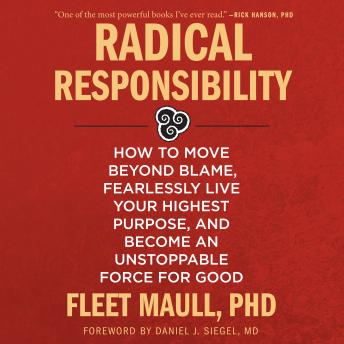 Radical Responsibility: How to Move Beyond Blame, Fearlessly Live Your Highest Purpose, and Become an Unstoppable Force for Good, Fleet Maull, Ph.D.