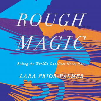 Download Rough Magic: Riding the World's Loneliest Horse Race by Lara Prior-Palmer