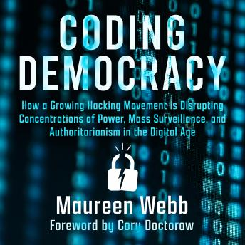 Coding Democracy: How a Growing Hacking Movement is Disrupting Concentrations of Power, Mass Surveillance, and Authoritarianism in the Digital Age details