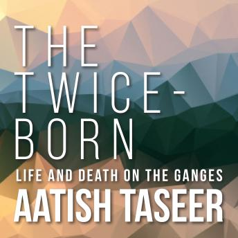 The Twice-Born: Life and Death on the Ganges