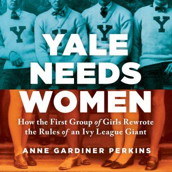 Download Yale Needs Women: How the First Group of Girls Rewrote the Rules of an Ivy League Giant by Anne Gardiner Perkins