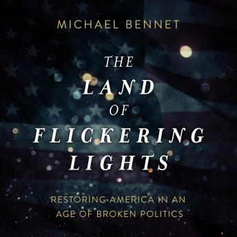 Land of Flickering Lights: Restoring America in an Age of Broken Politics, Michael Bennet