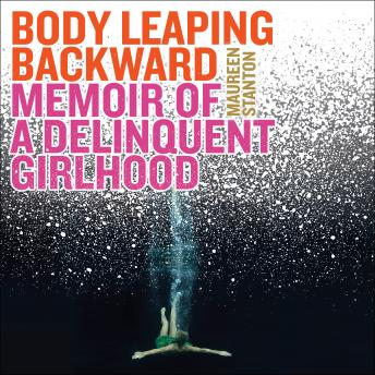 Download Body Leaping Backward: Memoir of a Delinquent Girlhood by Maureen Stanton