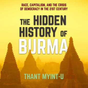 Download Hidden History of Burma: Race, Capitalism, and the Crisis of Democracy in the 21st Century by Thant Myint-U