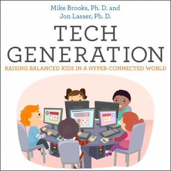 Tech Generation: Raising Balanced Kids in a Hyper-Connected World, Jon Lasser, Ph.D., Mike Brooks, Ph.D.