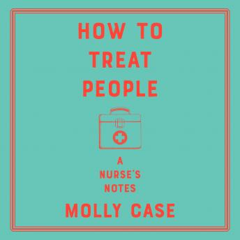 Download How to Treat People: A Nurse's Notes by Molly Case