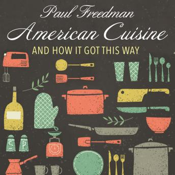 American Cuisine: And How It Got This Way, Audio book by Paul Freedman