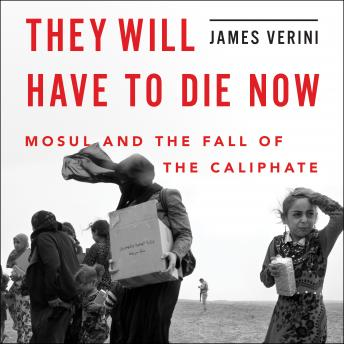 Download They Will Have to Die Now: Mosul and the Fall of the Caliphate by James Verini