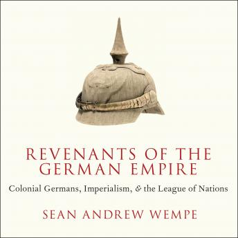 Download Revenants of the German Empire: Colonial Germans, Imperialism, and the League of Nations by Sean Andrew Wempe