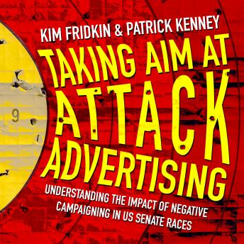 Download Taking Aim at Attack Advertising: Understanding The Impact of Negative Campaigning in US Senate Races by Kim Fridkin, Patrick Kenney