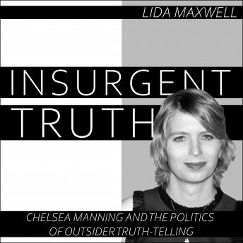 Download Insurgent Truth: Chelsea Manning and the Politics of Outsider Truth Telling by Lida Maxwell