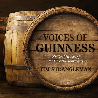 Voices of Guinness: An Oral History of the Park Royal Brewery, Tim Strangleman