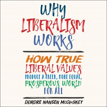 Download Why Liberalism Works: How True Liberal Values Produce a Freer, More Equal, Prosperous World for All by Deirdre Nansen Mccloskey