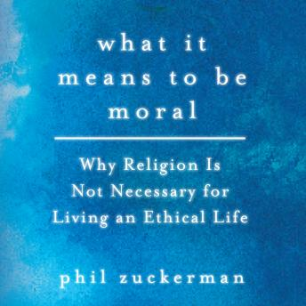 What It Means to Be Moral: Why Religion Is Not Necessary for Living an Ethical Life