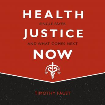 Download Health Justice Now: Single Payer and What Comes Next by Timothy Faust