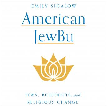 Download American JewBu: Jews, Buddhists, and Religious Change by Emily Sigalow