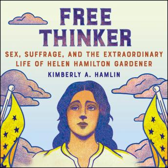 Free Thinker: Sex, Suffrage, and the Extraordinary Life of Helen Hamilton Gardener