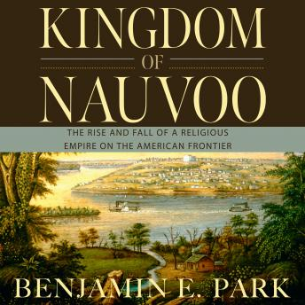 Download Kingdom of Nauvoo: The Rise and Fall of a Religious Empire on the American Frontier by Benjamin E. Park