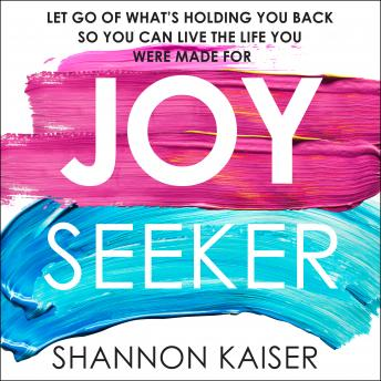 Joy Seeker: Let Go of What's Holding You Back So You Can Live the Life You Were Made For, Shannon Kaiser