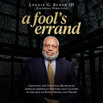 Download Fool's Errand: Creating the National Museum of African American History and Culture in the Age of Bush, Obama, and Trump by Lonnie G. Bunch Iii