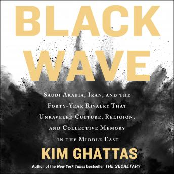 Download Black Wave: Saudi Arabia, Iran, and the Forty-Year Rivalry That Unraveled Culture, Religion, and Collective Memory in the Middle East by Kim Ghattas