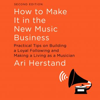 How To Make It in the New Music Business: Practical Tips on Building a Loyal Following and Making a Living as a Musician, Second Edition