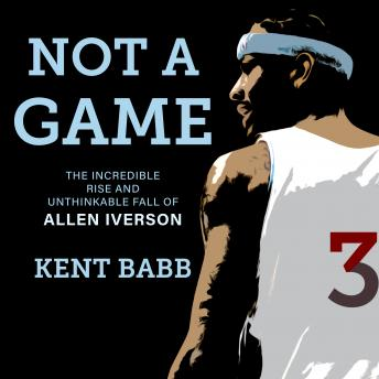Download Not a Game: The Incredible Rise and Unthinkable Fall of Allen Iverson by Kent Babb
